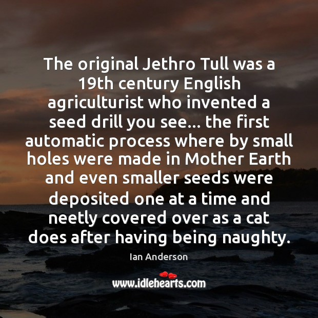 The original Jethro Tull was a 19th century English agriculturist who invented Image