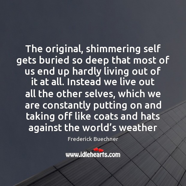 The original, shimmering self gets buried so deep that most of us Frederick Buechner Picture Quote