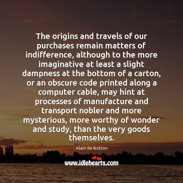 The origins and travels of our purchases remain matters of indifference, although Alain de Botton Picture Quote