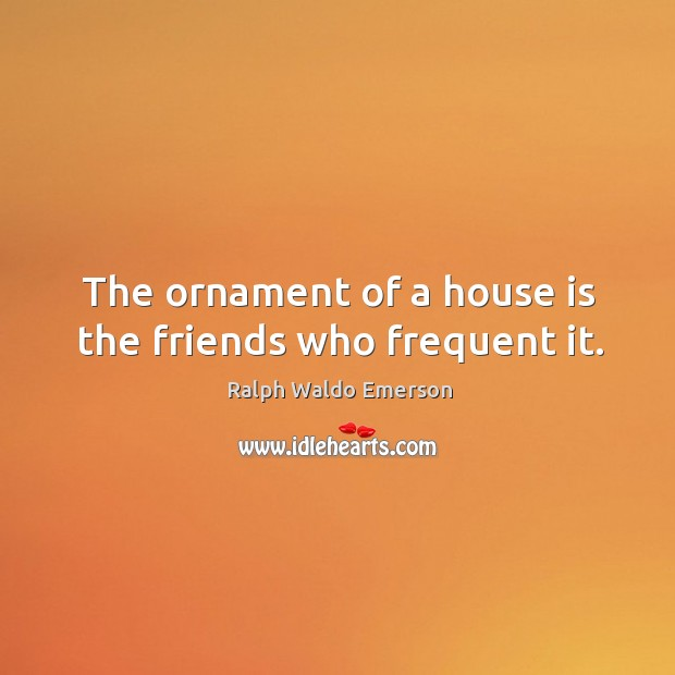 Image, The ornament of a house is the friends who frequent it.