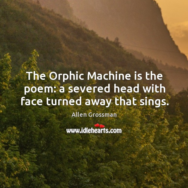 Image, The Orphic Machine is the poem: a severed head with face turned away that sings.