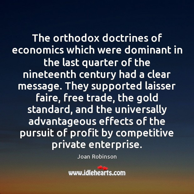 The orthodox doctrines of economics which were dominant in the last quarter Joan Robinson Picture Quote