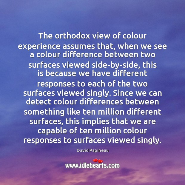 The orthodox view of colour experience assumes that, when we see a Image