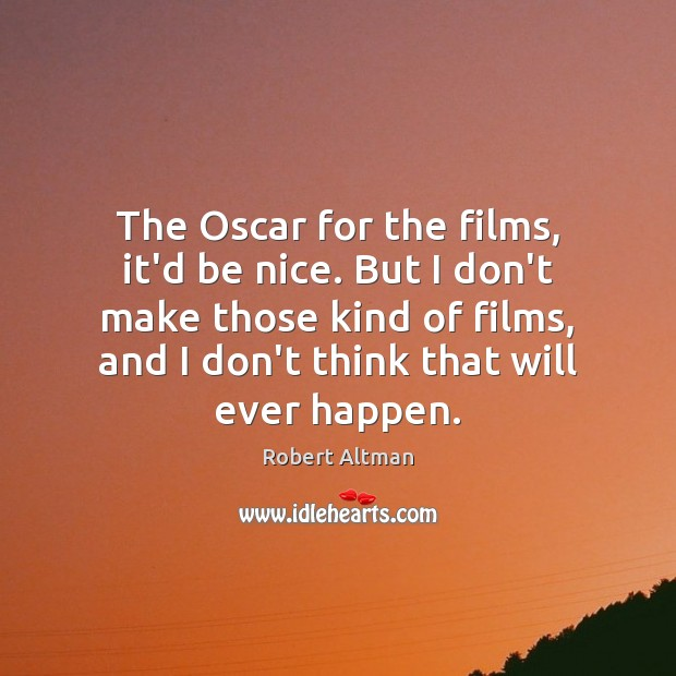 Image, The Oscar for the films, it'd be nice. But I don't make