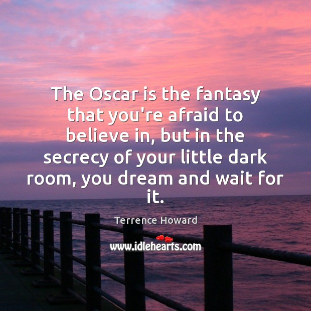 The Oscar is the fantasy that you're afraid to believe in, but Terrence Howard Picture Quote