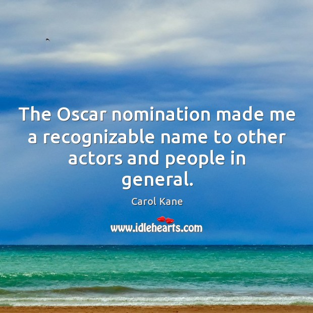 The oscar nomination made me a recognizable name to other actors and people in general. Carol Kane Picture Quote
