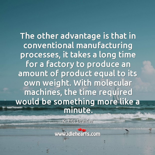 The other advantage is that in conventional manufacturing processes, it takes a K. Eric Drexler Picture Quote