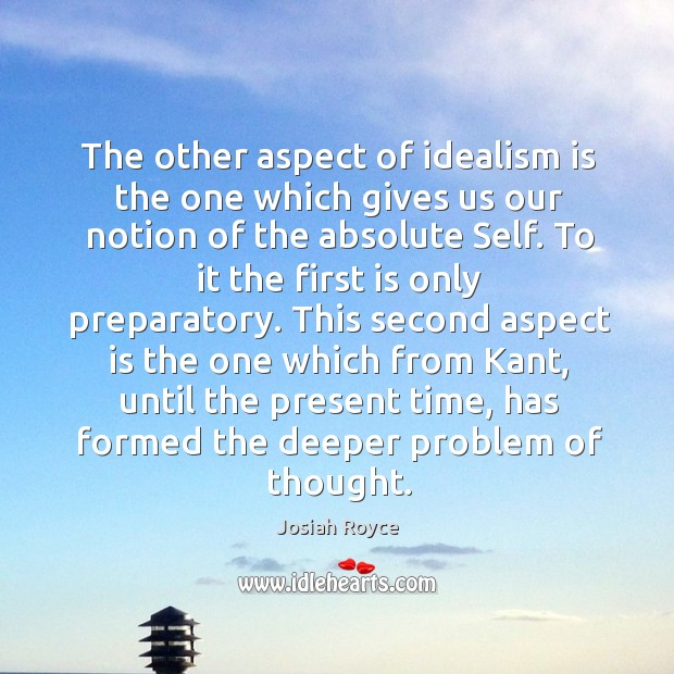 The other aspect of idealism is the one which gives us our notion of the absolute self. Josiah Royce Picture Quote