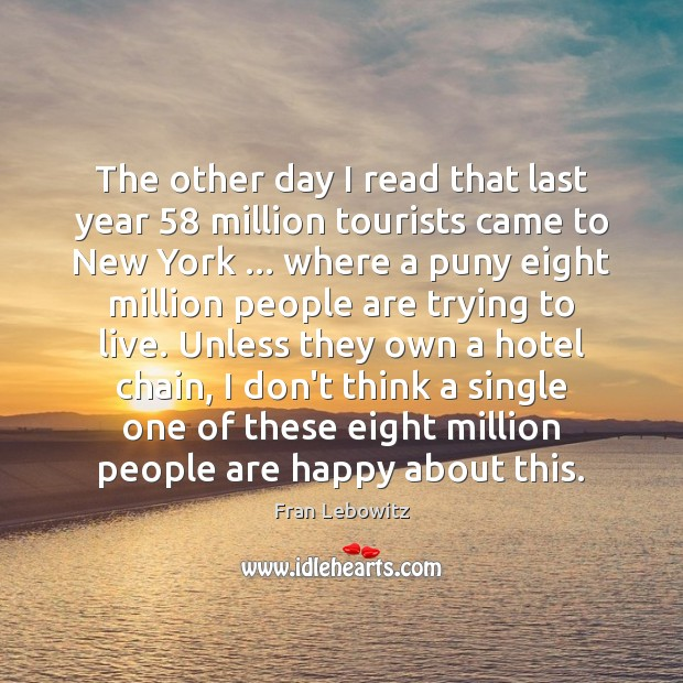 The other day I read that last year 58 million tourists came to Fran Lebowitz Picture Quote
