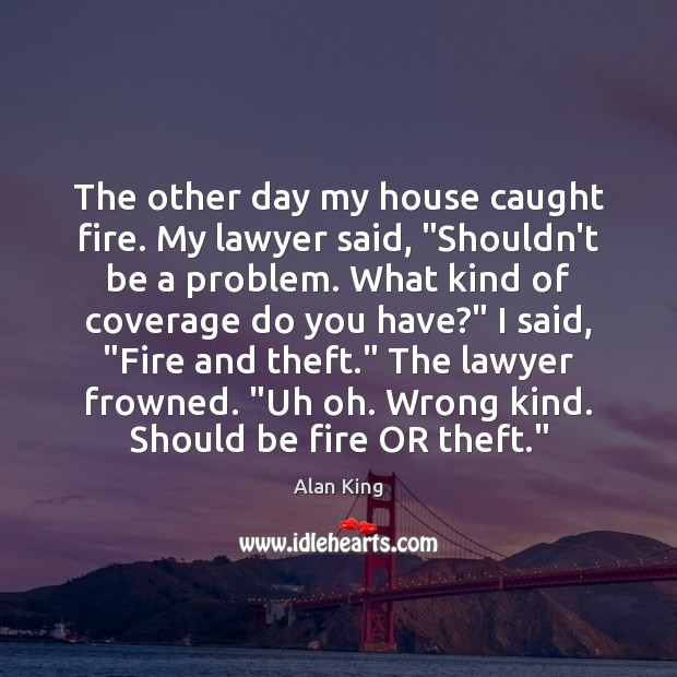 "Image, The other day my house caught fire. My lawyer said, ""Shouldn't be"