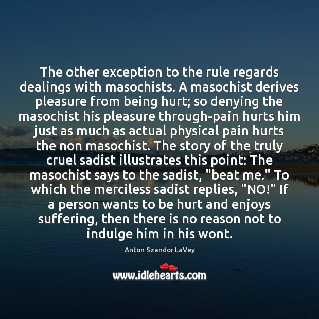 The other exception to the rule regards dealings with masochists. A masochist Anton Szandor LaVey Picture Quote