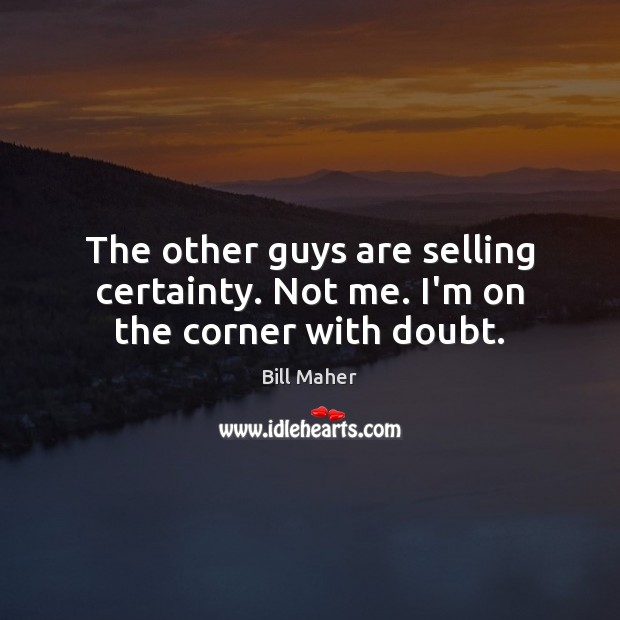 The other guys are selling certainty. Not me. I'm on the corner with doubt. Bill Maher Picture Quote