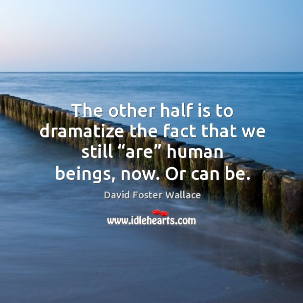 "Image, The other half is to dramatize the fact that we still ""are"" human beings, now. Or can be."
