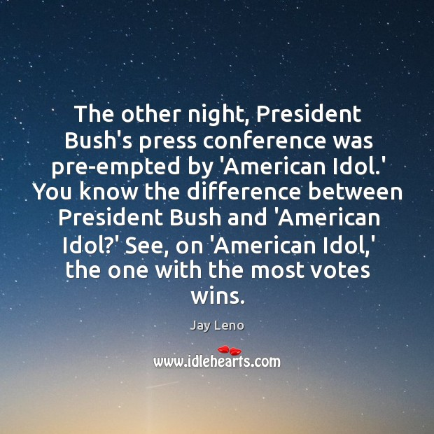 The other night, President Bush's press conference was pre-empted by 'American Idol. Image