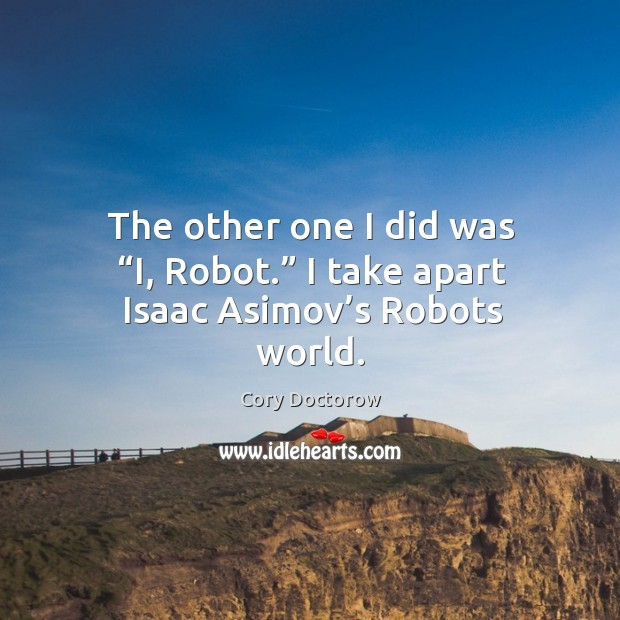 "Image, The other one I did was ""i, robot."" I take apart isaac asimov's robots world."