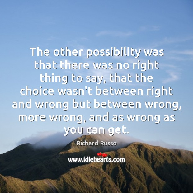 The other possibility was that there was no right thing to say, Richard Russo Picture Quote