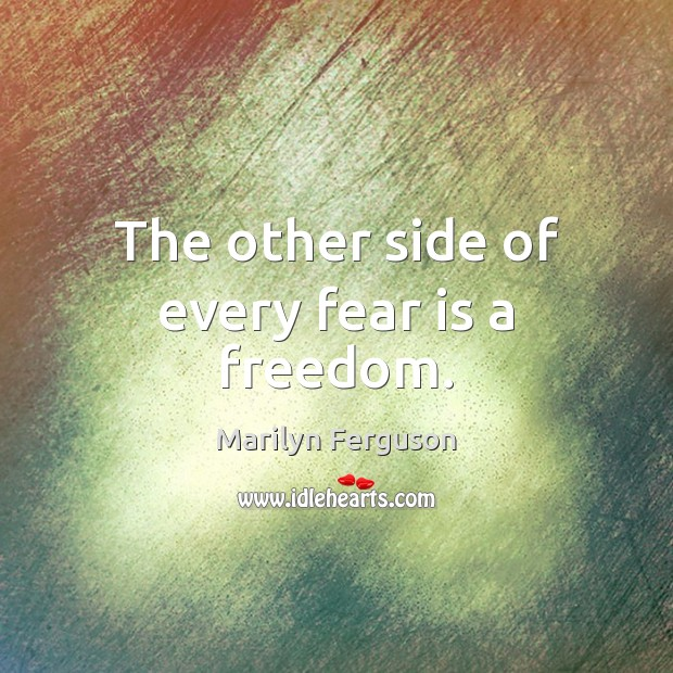 Image, The other side of every fear is a freedom.