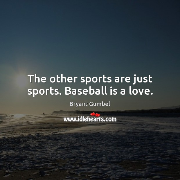 The other sports are just sports. Baseball is a love. Bryant Gumbel Picture Quote