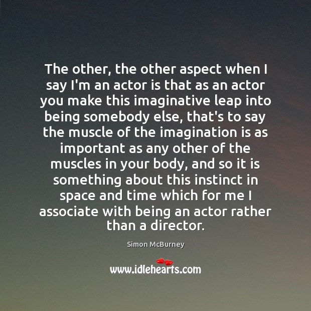 The other, the other aspect when I say I'm an actor is Imagination Quotes Image