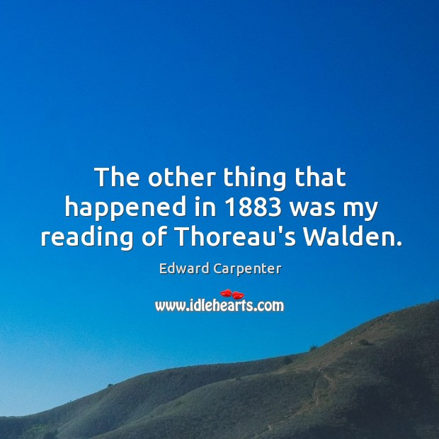 The other thing that happened in 1883 was my reading of Thoreau's Walden. Image