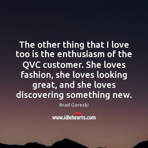 The other thing that I love too is the enthusiasm of the Brad Goreski Picture Quote