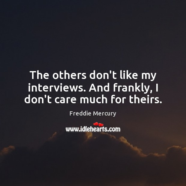 The others don't like my interviews. And frankly, I don't care much for theirs. Freddie Mercury Picture Quote