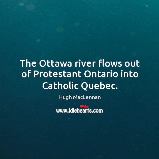 The ottawa river flows out of protestant ontario into catholic quebec. Image