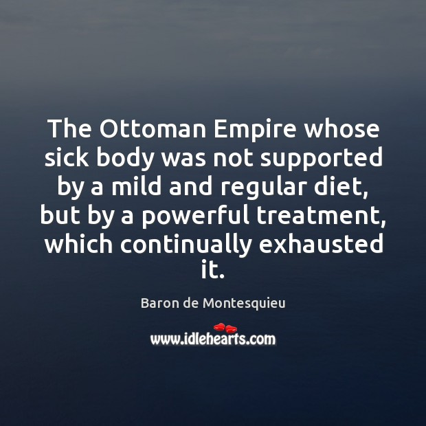 The Ottoman Empire whose sick body was not supported by a mild Baron de Montesquieu Picture Quote