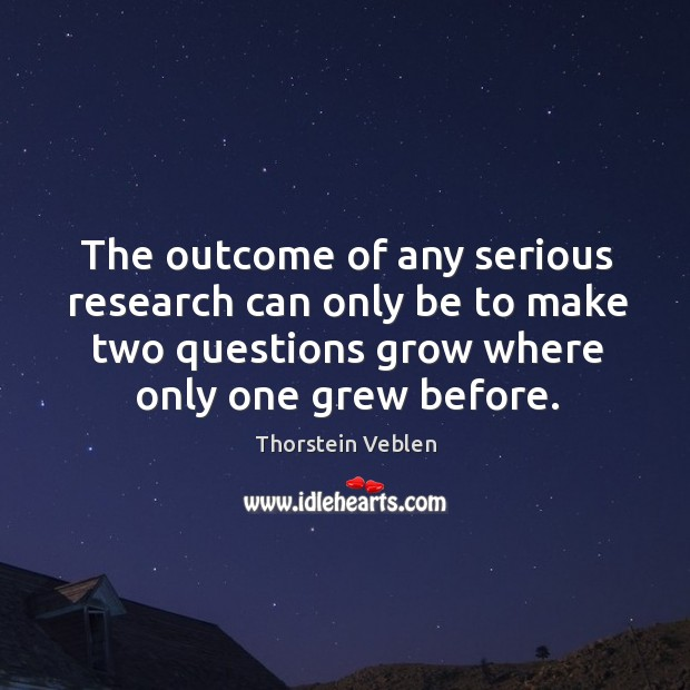 The outcome of any serious research can only be to make two questions grow where only one grew before. Thorstein Veblen Picture Quote