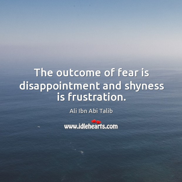The outcome of fear is disappointment and shyness is frustration. Ali Ibn Abi Talib Picture Quote