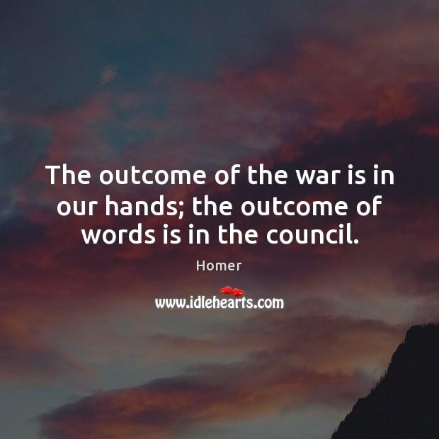 The outcome of the war is in our hands; the outcome of words is in the council. Image
