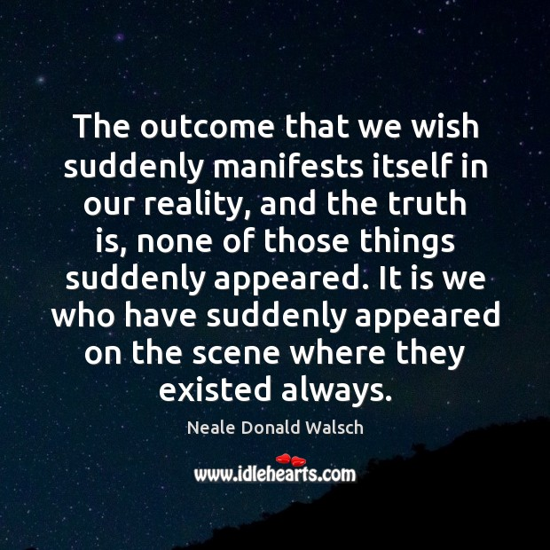 The outcome that we wish suddenly manifests itself in our reality, and Neale Donald Walsch Picture Quote