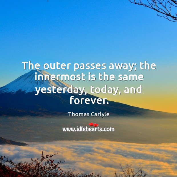 The outer passes away; the innermost is the same yesterday, today, and forever. Image