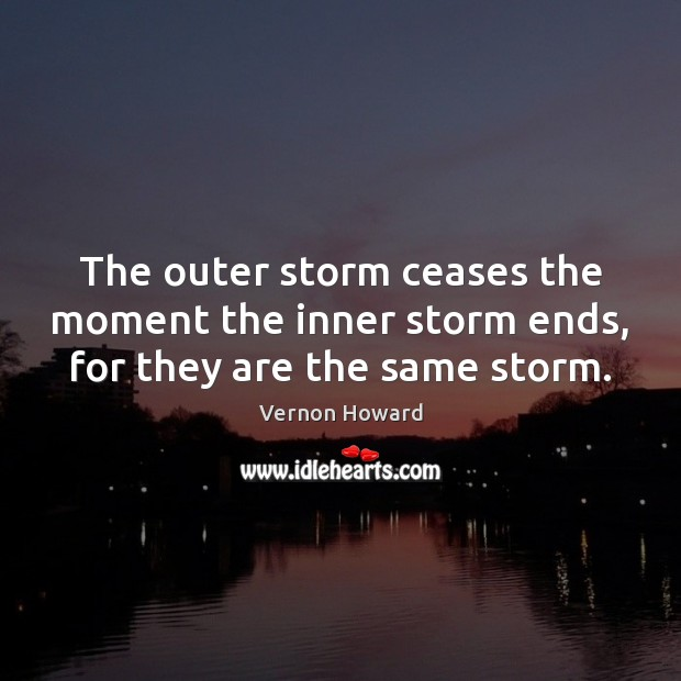 The outer storm ceases the moment the inner storm ends, for they are the same storm. Vernon Howard Picture Quote
