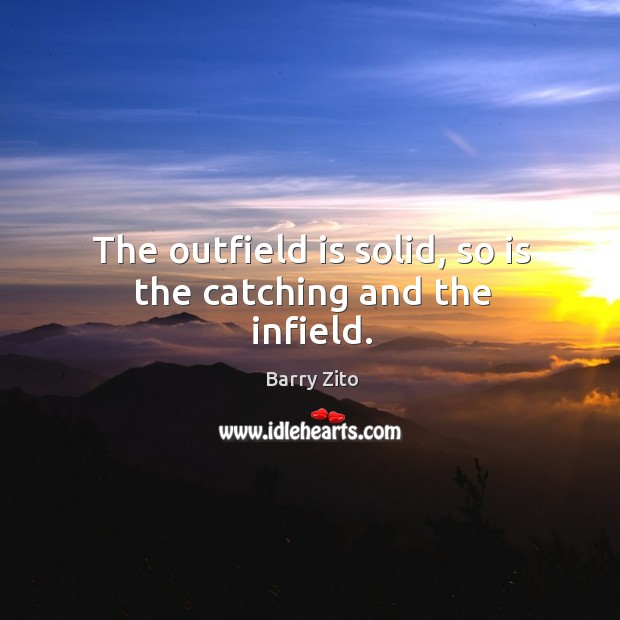 The outfield is solid, so is the catching and the infield. Barry Zito Picture Quote