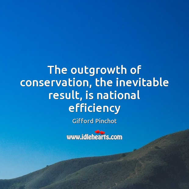 The outgrowth of conservation, the inevitable result, is national efficiency Gifford Pinchot Picture Quote