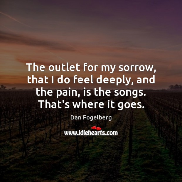The outlet for my sorrow, that I do feel deeply, and the Image