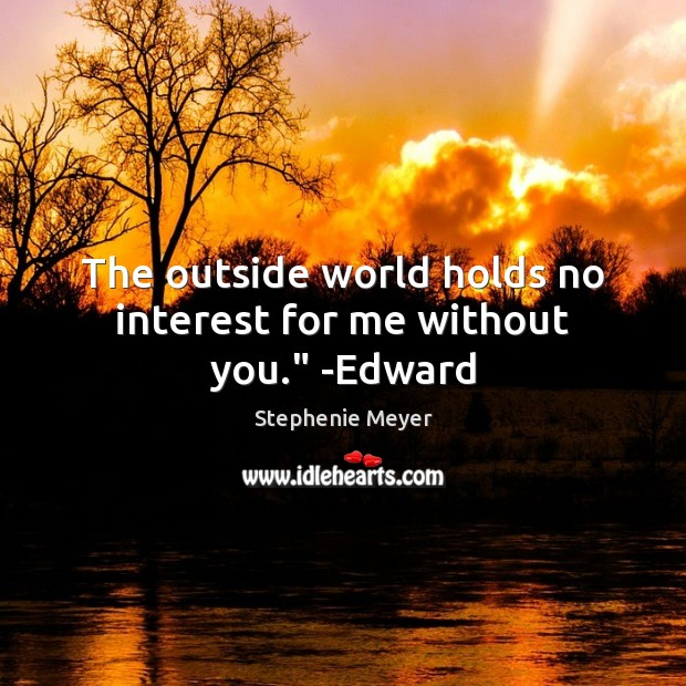 "The outside world holds no interest for me without you."" -Edward Stephenie Meyer Picture Quote"