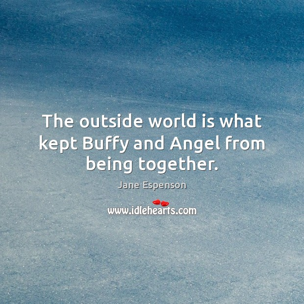 Image, The outside world is what kept Buffy and Angel from being together.
