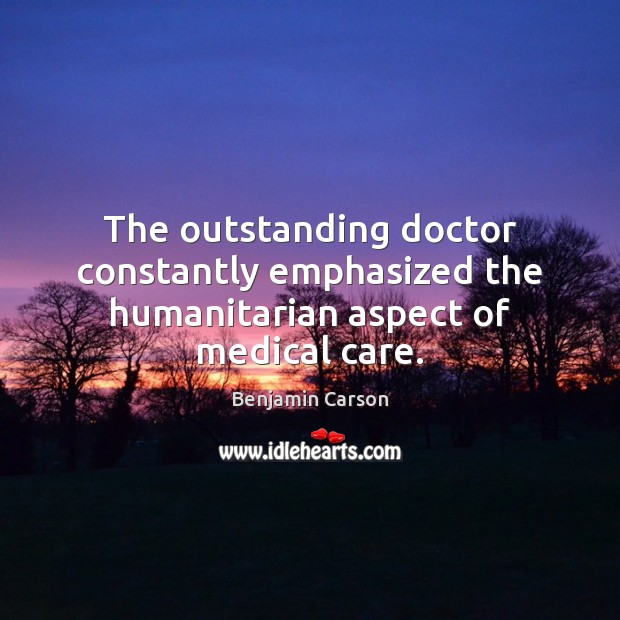 The outstanding doctor constantly emphasized the humanitarian aspect of medical care. Benjamin Carson Picture Quote