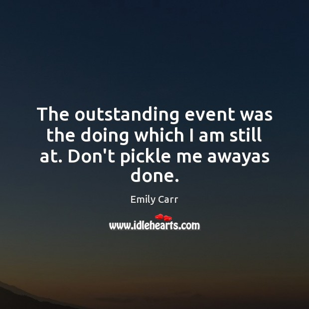 The outstanding event was the doing which I am still at. Don't pickle me awayas done. Emily Carr Picture Quote