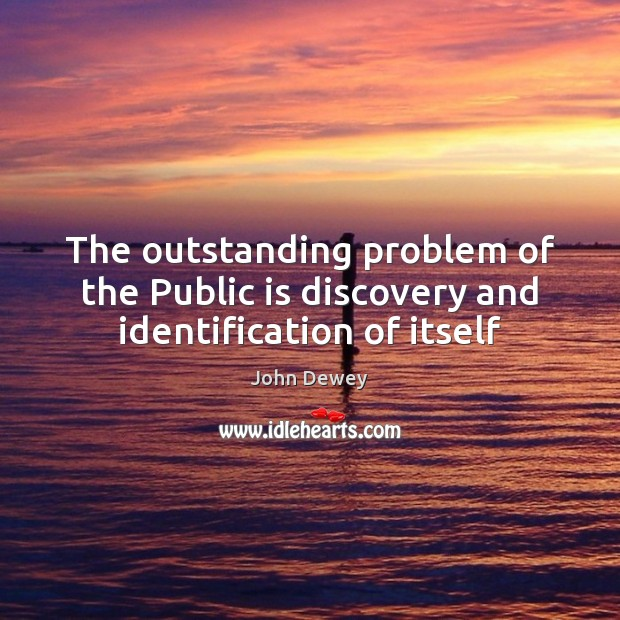 The outstanding problem of the Public is discovery and identification of itself Image