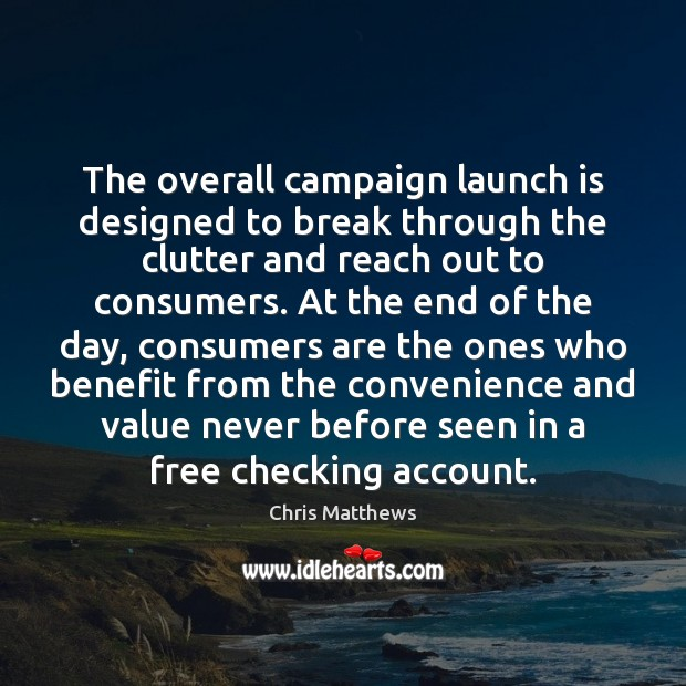 The overall campaign launch is designed to break through the clutter and Chris Matthews Picture Quote