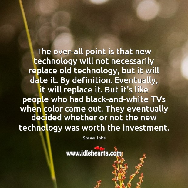 The over-all point is that new technology will not necessarily replace old Image