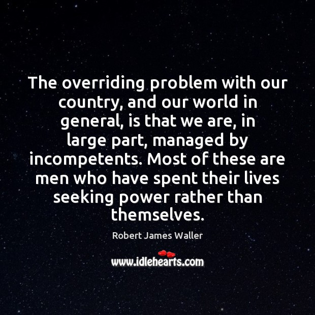 The overriding problem with our country, and our world in general, is Robert James Waller Picture Quote
