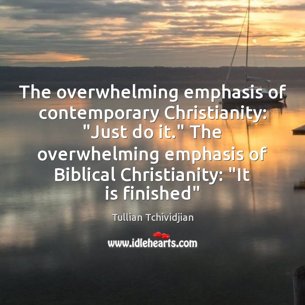 """The overwhelming emphasis of contemporary Christianity: """"Just do it."""" The overwhelming emphasis Tullian Tchividjian Picture Quote"""