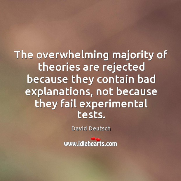 The overwhelming majority of theories are rejected because they contain bad explanations David Deutsch Picture Quote