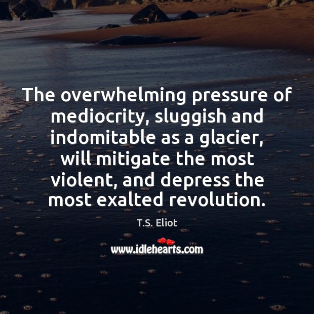 Image, The overwhelming pressure of mediocrity, sluggish and indomitable as a glacier, will
