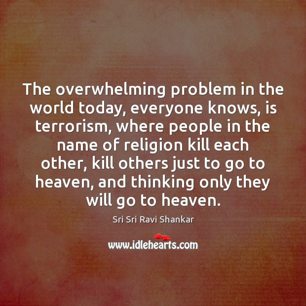 The overwhelming problem in the world today, everyone knows, is terrorism, where Image