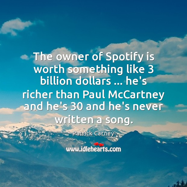 Image, The owner of Spotify is worth something like 3 billion dollars … he's richer
